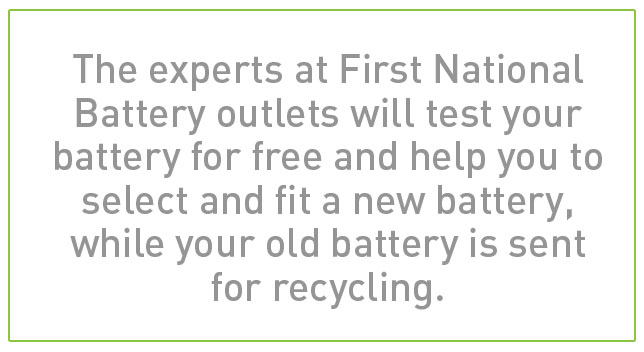 The experts at First National Battery outlets will test your battery for free and help you to select and fit a new battery, while your old battery is sent for recycling.