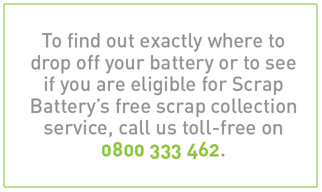 To find out exactly where to drop off your battery or to see if you are eligible for Scrap Battery's free scrap collection service, call us toll-free on 0800 333 462.